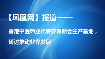 【凤凰网】香港中医药业代表齐聚新会生产基地,研讨推动业界发展